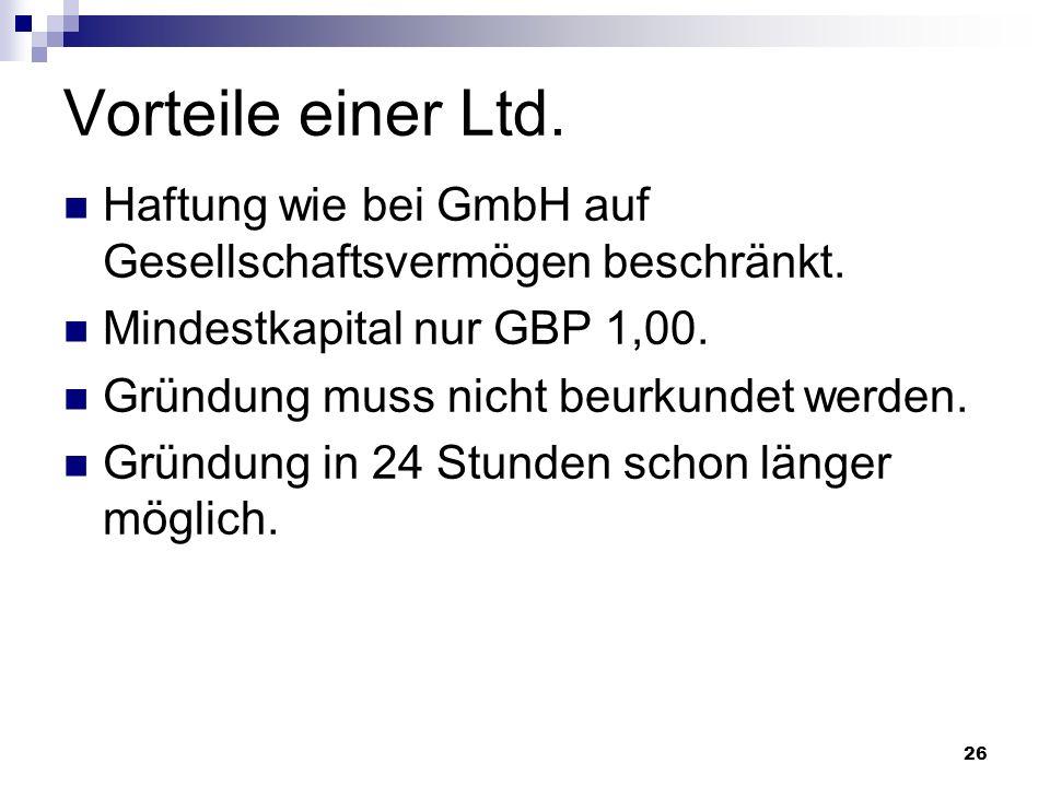26 Vorteile einer Ltd. Haftung wie bei GmbH auf Gesellschaftsvermögen beschränkt. Mindestkapital nur GBP 1,00. Gründung muss nicht beurkundet werden.