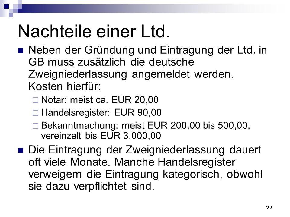 27 Nachteile einer Ltd. Neben der Gründung und Eintragung der Ltd. in GB muss zusätzlich die deutsche Zweigniederlassung angemeldet werden. Kosten hie