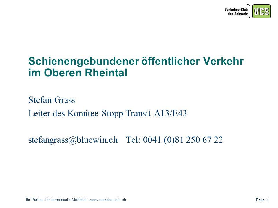 Ihr Partner für kombinierte Mobilität – www.verkehrsclub.ch Folie: 1 Schienengebundener öffentlicher Verkehr im Oberen Rheintal Stefan Grass Leiter des Komitee Stopp Transit A13/E43 stefangrass@bluewin.ch Tel: 0041 (0)81 250 67 22