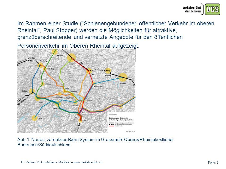 Ihr Partner für kombinierte Mobilität – www.verkehrsclub.ch Folie: 3 Im Rahmen einer Studie ( Schienengebundener öffentlicher Verkehr im oberen Rheintal , Paul Stopper) werden die Möglichkeiten für attraktive, grenzüberschreitende und vernetzte Angebote für den öffentlichen Personenverkehr im Oberen Rheintal aufgezeigt.