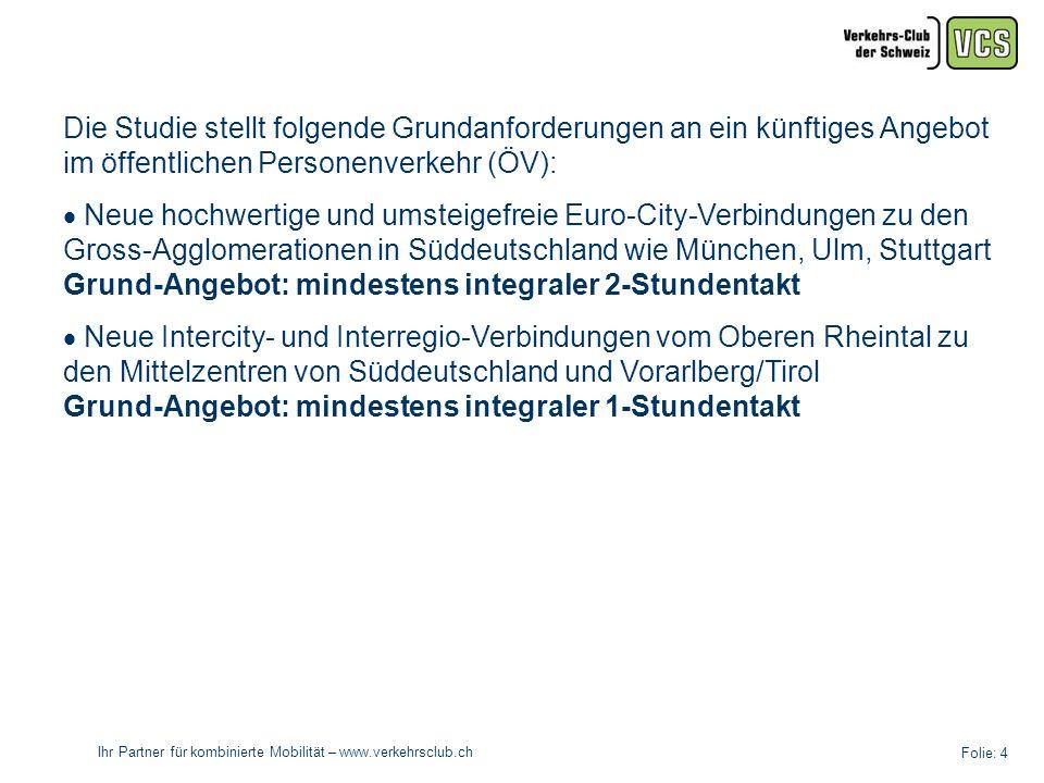 Ihr Partner für kombinierte Mobilität – www.verkehrsclub.ch Folie: 4 Die Studie stellt folgende Grundanforderungen an ein künftiges Angebot im öffentlichen Personenverkehr (ÖV): Neue hochwertige und umsteigefreie Euro-City-Verbindungen zu den Gross-Agglomerationen in Süddeutschland wie München, Ulm, Stuttgart Grund-Angebot: mindestens integraler 2-Stundentakt Neue Intercity- und Interregio-Verbindungen vom Oberen Rheintal zu den Mittelzentren von Süddeutschland und Vorarlberg/Tirol Grund-Angebot: mindestens integraler 1-Stundentakt