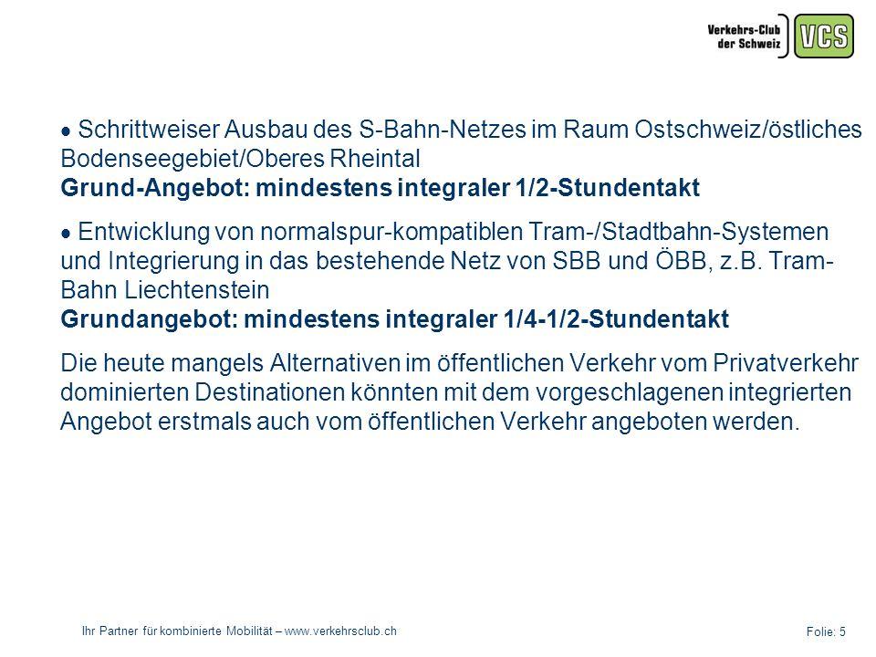 Ihr Partner für kombinierte Mobilität – www.verkehrsclub.ch Folie: 5 Schrittweiser Ausbau des S-Bahn-Netzes im Raum Ostschweiz/östliches Bodenseegebiet/Oberes Rheintal Grund-Angebot: mindestens integraler 1/2-Stundentakt Entwicklung von normalspur-kompatiblen Tram-/Stadtbahn-Systemen und Integrierung in das bestehende Netz von SBB und ÖBB, z.B.