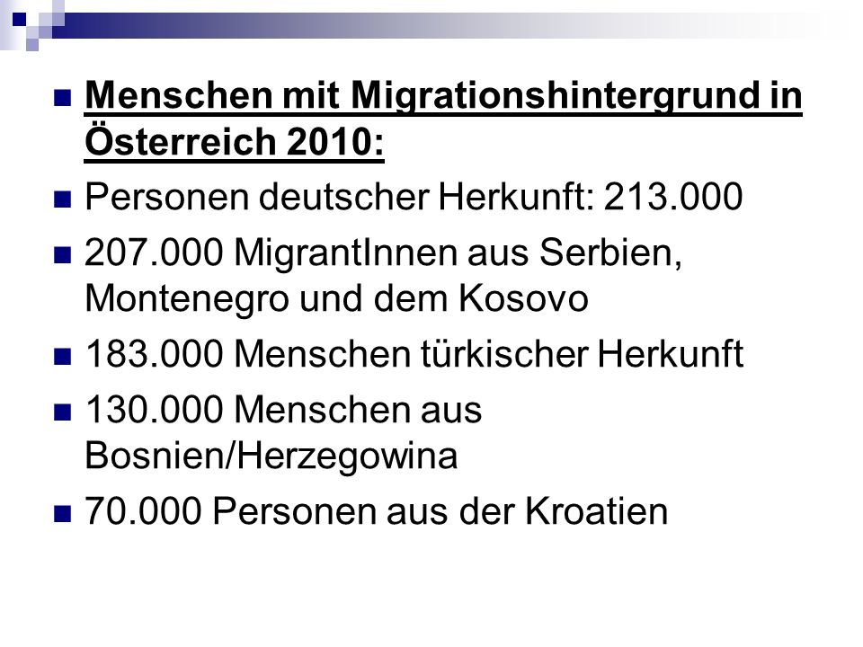 Menschen mit Migrationshintergrund in Österreich 2010: Personen deutscher Herkunft: 213.000 207.000 MigrantInnen aus Serbien, Montenegro und dem Kosovo 183.000 Menschen türkischer Herkunft 130.000 Menschen aus Bosnien/Herzegowina 70.000 Personen aus der Kroatien