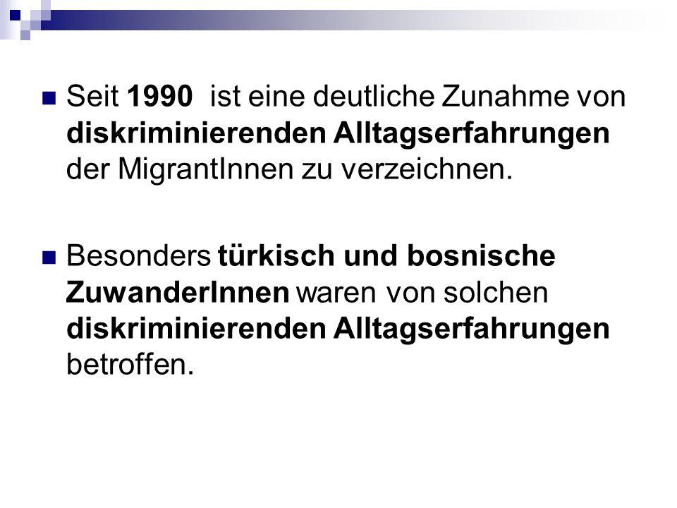 Seit 1990 ist eine deutliche Zunahme von diskriminierenden Alltagserfahrungen der MigrantInnen zu verzeichnen.