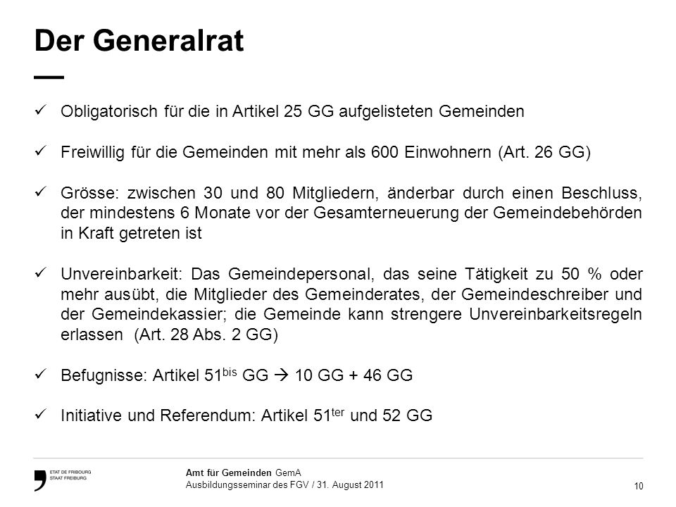 10 Amt für Gemeinden GemA Ausbildungsseminar des FGV / 31. August 2011 Der Generalrat Obligatorisch für die in Artikel 25 GG aufgelisteten Gemeinden F