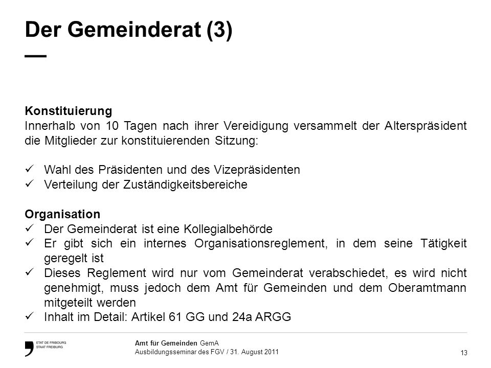 13 Amt für Gemeinden GemA Ausbildungsseminar des FGV / 31. August 2011 Der Gemeinderat (3) Konstituierung Innerhalb von 10 Tagen nach ihrer Vereidigun