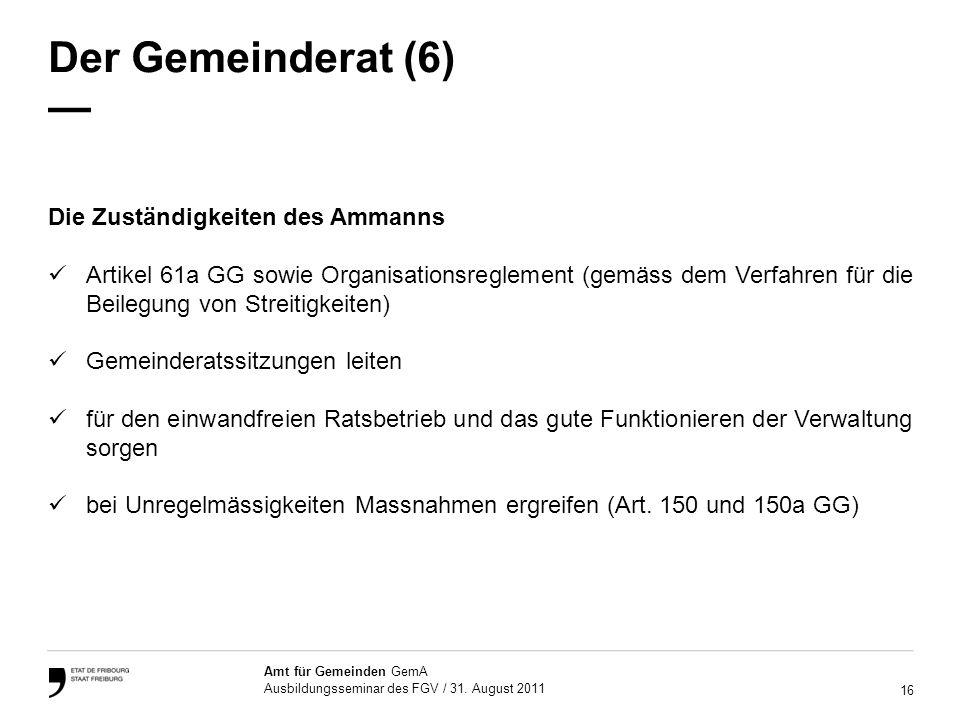 16 Amt für Gemeinden GemA Ausbildungsseminar des FGV / 31. August 2011 Der Gemeinderat (6) Die Zuständigkeiten des Ammanns Artikel 61a GG sowie Organi