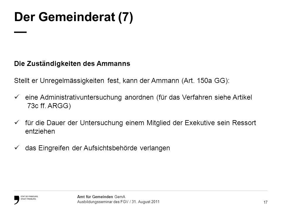 17 Amt für Gemeinden GemA Ausbildungsseminar des FGV / 31. August 2011 Der Gemeinderat (7) Die Zuständigkeiten des Ammanns Stellt er Unregelmässigkeit