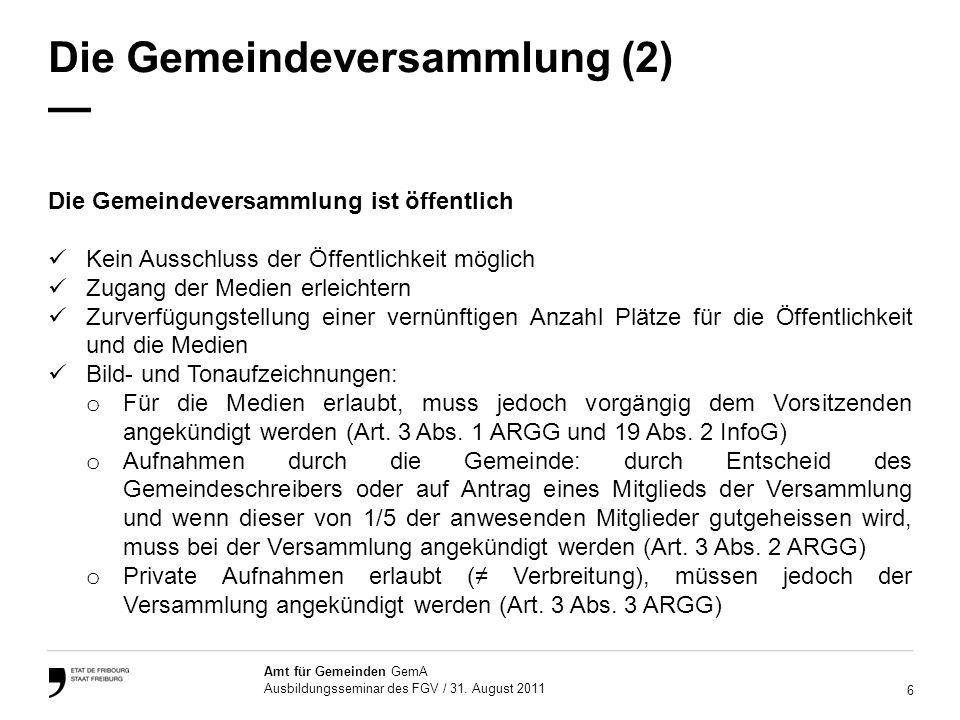 6 Amt für Gemeinden GemA Ausbildungsseminar des FGV / 31. August 2011 Die Gemeindeversammlung (2) Die Gemeindeversammlung ist öffentlich Kein Ausschlu