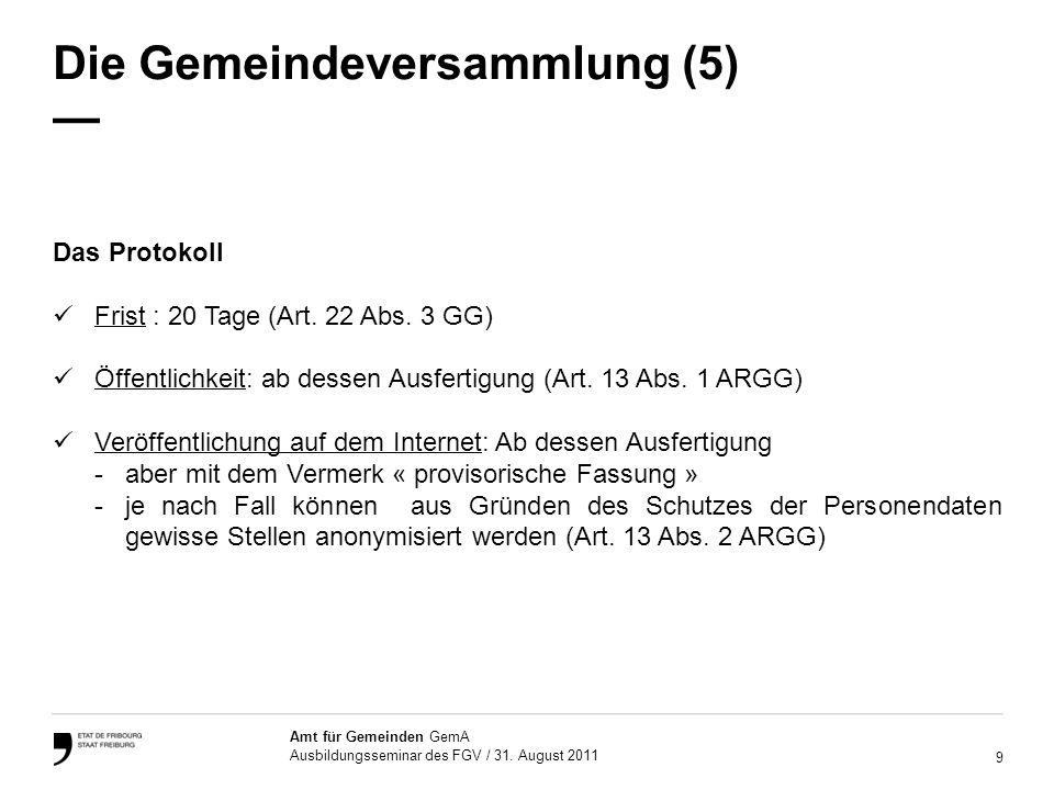 9 Amt für Gemeinden GemA Ausbildungsseminar des FGV / 31. August 2011 Die Gemeindeversammlung (5) Das Protokoll Frist : 20 Tage (Art. 22 Abs. 3 GG) Öf