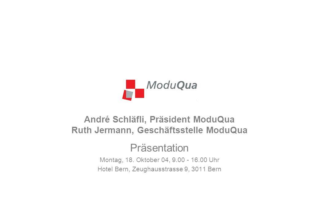André Schläfli, Präsident ModuQua Ruth Jermann, Geschäftsstelle ModuQua Präsentation Montag, 18. Oktober 04, 9.00 - 16.00 Uhr Hotel Bern, Zeughausstra