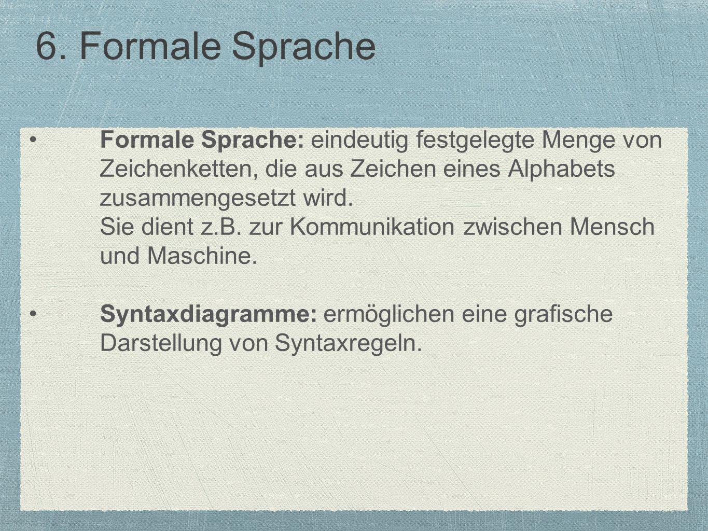 6. Formale Sprache Formale Sprache: eindeutig festgelegte Menge von Zeichenketten, die aus Zeichen eines Alphabets zusammengesetzt wird. Sie dient z.B
