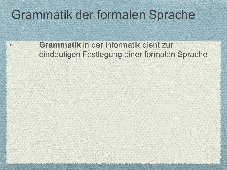 Grammatik der formalen Sprache Grammatik in der Informatik dient zur eindeutigen Festlegung einer formalen Sprache
