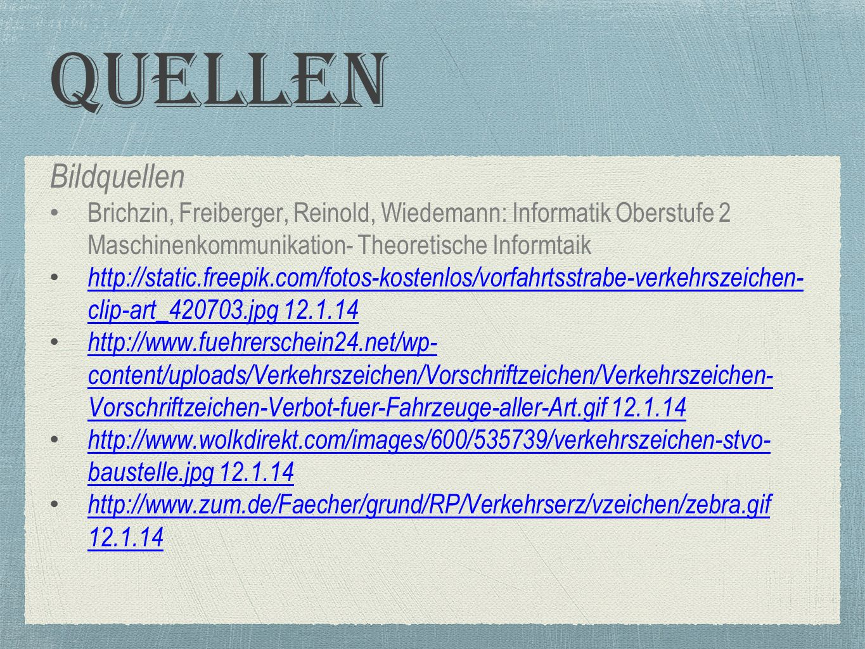 Quellen Bildquellen Brichzin, Freiberger, Reinold, Wiedemann: Informatik Oberstufe 2 Maschinenkommunikation- Theoretische Informtaik http://static.freepik.com/fotos-kostenlos/vorfahrtsstrabe-verkehrszeichen- clip-art_420703.jpg 12.1.14 http://static.freepik.com/fotos-kostenlos/vorfahrtsstrabe-verkehrszeichen- clip-art_420703.jpg 12.1.14 http://www.fuehrerschein24.net/wp- content/uploads/Verkehrszeichen/Vorschriftzeichen/Verkehrszeichen- Vorschriftzeichen-Verbot-fuer-Fahrzeuge-aller-Art.gif 12.1.14 http://www.fuehrerschein24.net/wp- content/uploads/Verkehrszeichen/Vorschriftzeichen/Verkehrszeichen- Vorschriftzeichen-Verbot-fuer-Fahrzeuge-aller-Art.gif 12.1.14 http://www.wolkdirekt.com/images/600/535739/verkehrszeichen-stvo- baustelle.jpg 12.1.14 http://www.wolkdirekt.com/images/600/535739/verkehrszeichen-stvo- baustelle.jpg 12.1.14 http://www.zum.de/Faecher/grund/RP/Verkehrserz/vzeichen/zebra.gif 12.1.14 http://www.zum.de/Faecher/grund/RP/Verkehrserz/vzeichen/zebra.gif 12.1.14