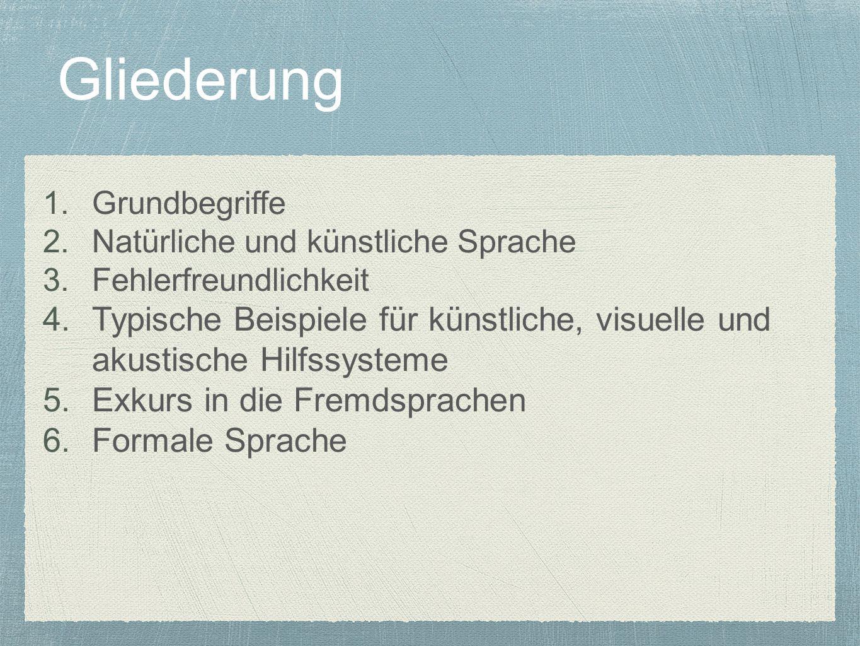 Gliederung 1.Grundbegriffe 2.Natürliche und künstliche Sprache 3.Fehlerfreundlichkeit 4.Typische Beispiele für künstliche, visuelle und akustische Hilfssysteme 5.Exkurs in die Fremdsprachen 6.Formale Sprache