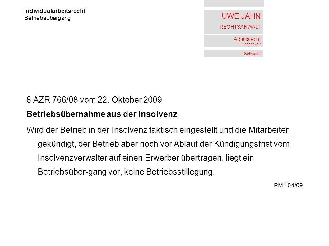 UWE JAHN RECHTSANWALT Arbeitsrecht Fachanwalt Schwerin 8 AZR 766/08 vom 22. Oktober 2009 Betriebsübernahme aus der Insolvenz Wird der Betrieb in der I