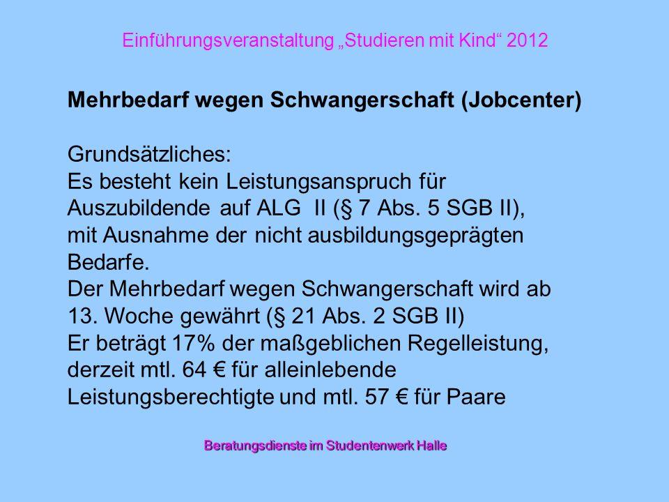 Einführungsveranstaltung Studieren mit Kind 2012 Mehrbedarf wegen Schwangerschaft (Jobcenter) Grundsätzliches: Es besteht kein Leistungsanspruch für A