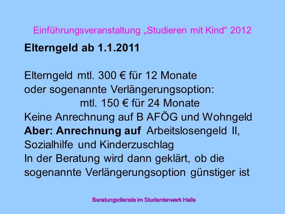 Einführungsveranstaltung Studieren mit Kind 2012 Elterngeld ab 1.1.2011 Elterngeld mtl. 300 für 12 Monate oder sogenannte Verlängerungsoption: mtl. 15