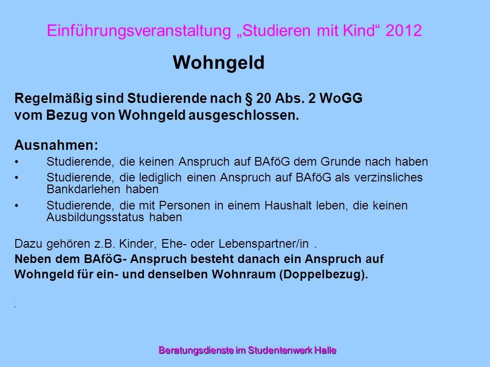 Beratungsdienste im Studentenwerk Halle Einführungsveranstaltung Studieren mit Kind 2012 Wohngeld Regelmäßig sind Studierende nach § 20 Abs. 2 WoGG vo