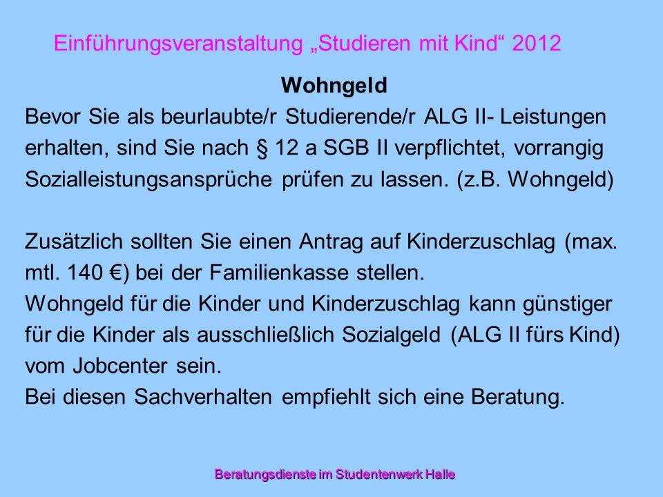 Beratungsdienste im Studentenwerk Halle Einführungsveranstaltung Studieren mit Kind 2012 Wohngeld Bevor Sie als beurlaubte/r Studierende/r ALG II- Lei