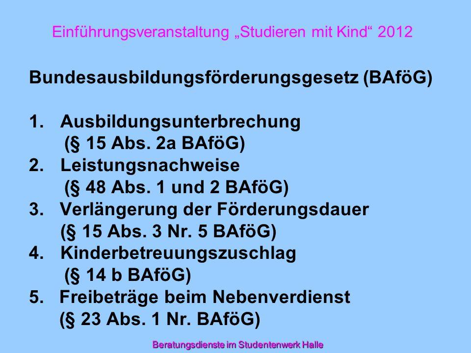 Einführungsveranstaltung Studieren mit Kind 2012 Bundesausbildungsförderungsgesetz (BAföG) 1.Ausbildungsunterbrechung (§ 15 Abs. 2a BAföG) 2.Leistungs