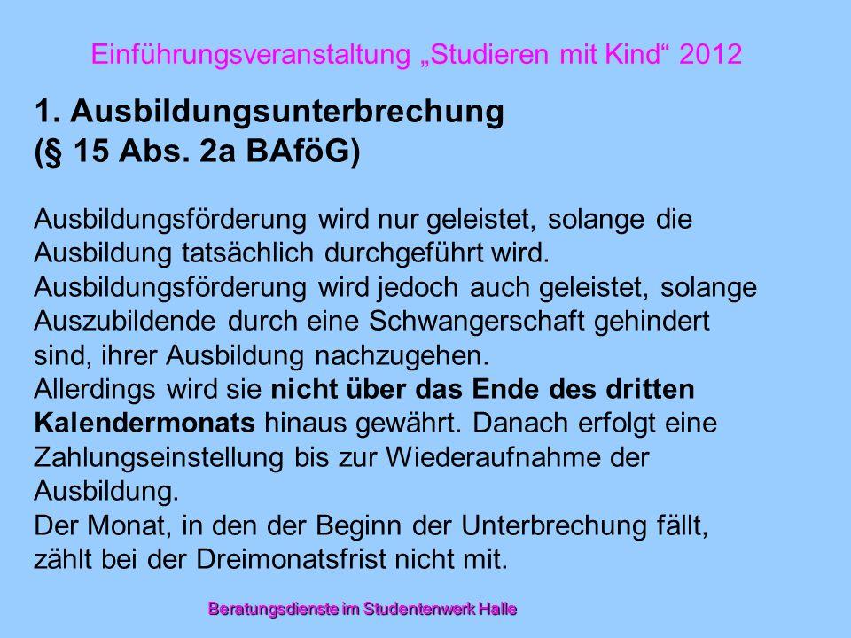 Beratungsdienste im Studentenwerk Halle Einführungsveranstaltung Studieren mit Kind 2012 1. Ausbildungsunterbrechung (§ 15 Abs. 2a BAföG) Ausbildungsf