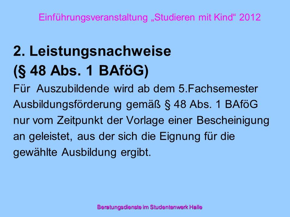 Beratungsdienste im Studentenwerk Halle Einführungsveranstaltung Studieren mit Kind 2012 2. Leistungsnachweise (§ 48 Abs. 1 BAföG) Für Auszubildende w