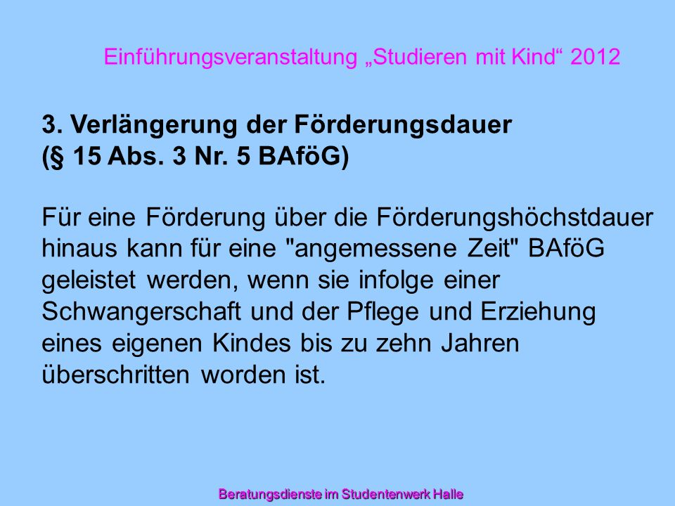 Beratungsdienste im Studentenwerk Halle Einführungsveranstaltung Studieren mit Kind 2012 3. Verlängerung der Förderungsdauer (§ 15 Abs. 3 Nr. 5 BAföG)