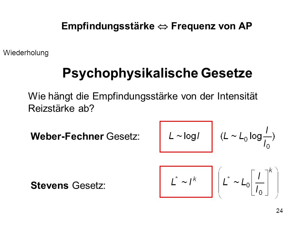 24 Weber-Fechner Gesetz: Psychophysikalische Gesetze Wie hängt die Empfindungsstärke von der Intensität Reizstärke ab? Stevens Gesetz: Empfindungsstär