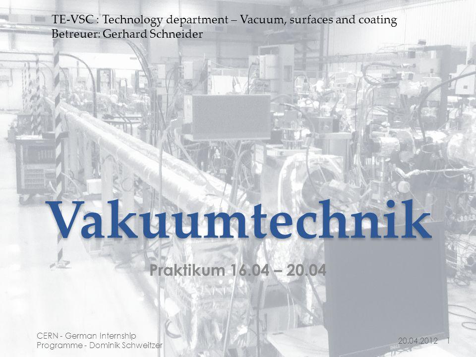 Vakuumtechnik Praktikum 16.04 – 20.04 20.04.20121 CERN - German Internship Programme - Dominik Schweitzer TE-VSC : Technology department – Vacuum, surfaces and coating Betreuer: Gerhard Schneider