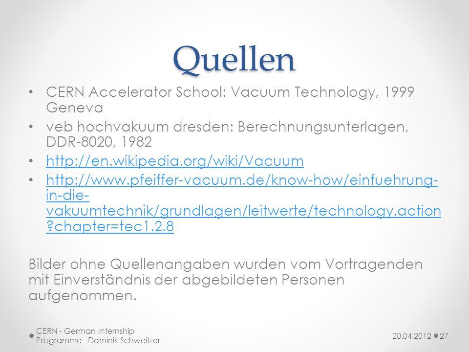 Quellen CERN Accelerator School: Vacuum Technology, 1999 Geneva veb hochvakuum dresden: Berechnungsunterlagen, DDR-8020, 1982 http://en.wikipedia.org/wiki/Vacuum http://www.pfeiffer-vacuum.de/know-how/einfuehrung- in-die- vakuumtechnik/grundlagen/leitwerte/technology.action ?chapter=tec1.2.8 http://www.pfeiffer-vacuum.de/know-how/einfuehrung- in-die- vakuumtechnik/grundlagen/leitwerte/technology.action ?chapter=tec1.2.8 Bilder ohne Quellenangaben wurden vom Vortragenden mit Einverständnis der abgebildeten Personen aufgenommen.