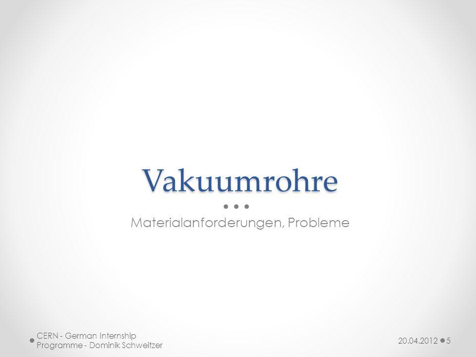 Vakuumrohre Materialanforderungen, Probleme 20.04.2012 CERN - German Internship Programme - Dominik Schweitzer 5