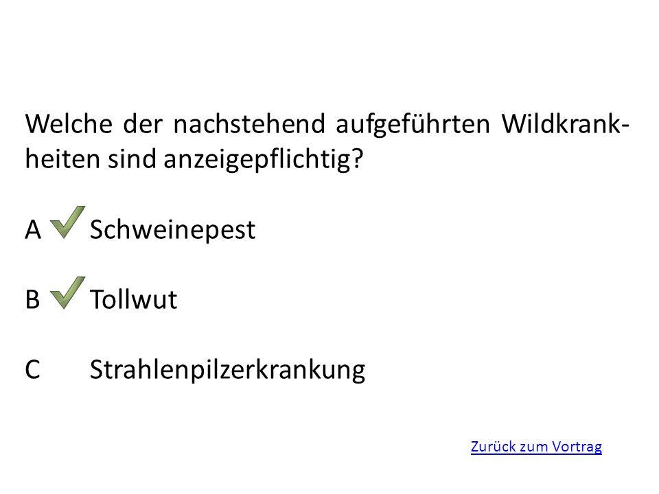 Zurück zum Vortrag Welche der nachstehend aufgeführten Wildkrank- heiten sind anzeigepflichtig? ASchweinepest BTollwut CStrahlenpilzerkrankung