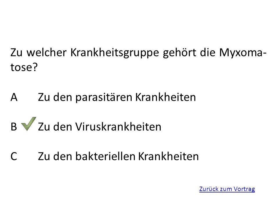Zurück zum Vortrag Zu welcher Krankheitsgruppe gehört die Myxoma- tose? AZu den parasitären Krankheiten BZu den Viruskrankheiten CZu den bakteriellen