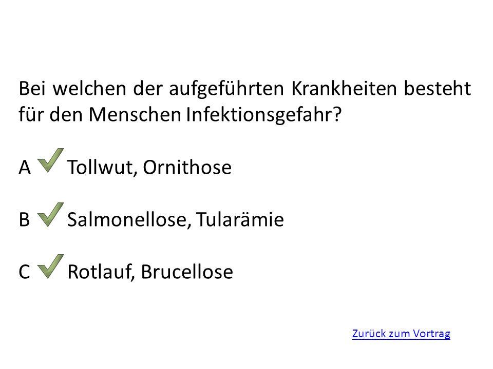 Zurück zum Vortrag Bei welchen der aufgeführten Krankheiten besteht für den Menschen Infektionsgefahr? ATollwut, Ornithose BSalmonellose, Tularämie CR