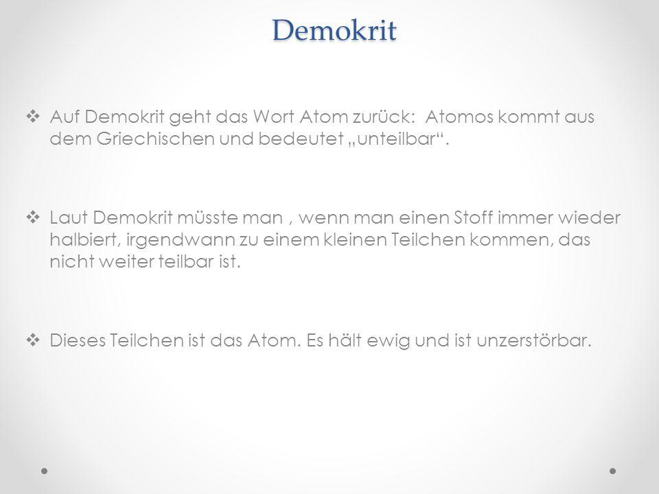 Demokrit Auf Demokrit geht das Wort Atom zurück: Atomos kommt aus dem Griechischen und bedeutet unteilbar.