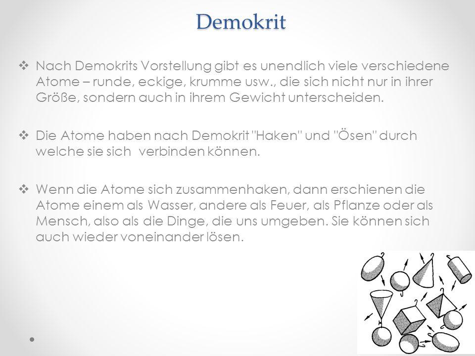 Demokrit Nach Demokrits Vorstellung gibt es unendlich viele verschiedene Atome – runde, eckige, krumme usw., die sich nicht nur in ihrer Größe, sonder