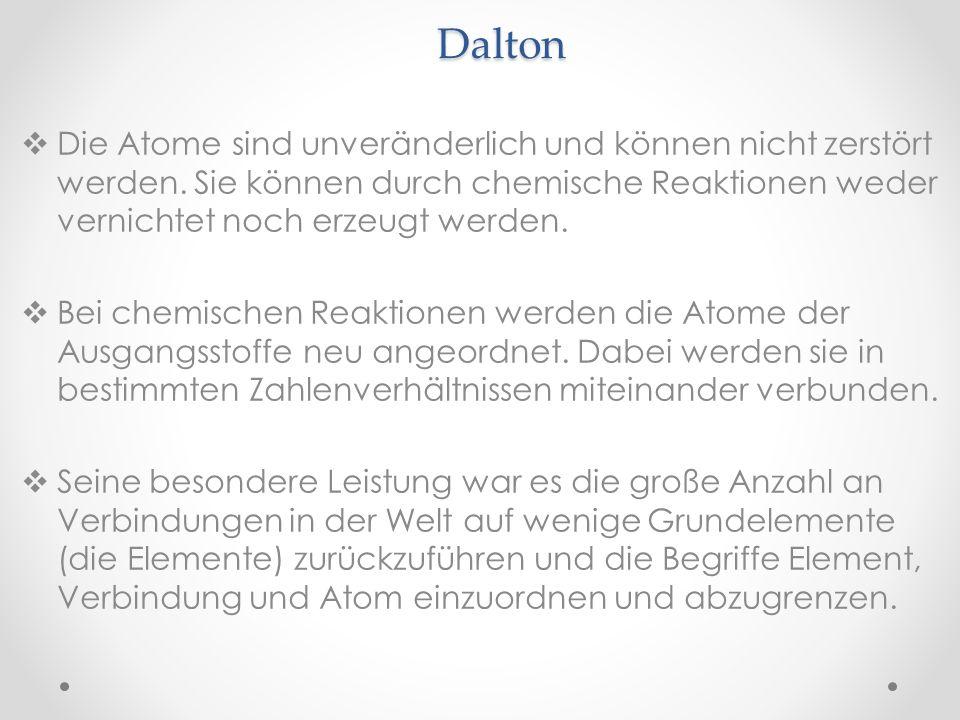 Dalton Die Atome sind unveränderlich und können nicht zerstört werden. Sie können durch chemische Reaktionen weder vernichtet noch erzeugt werden. Bei