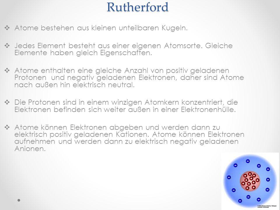 Rutherford Atome bestehen aus kleinen unteilbaren Kugeln. Jedes Element besteht aus einer eigenen Atomsorte. Gleiche Elemente haben gleich Eigenschaft