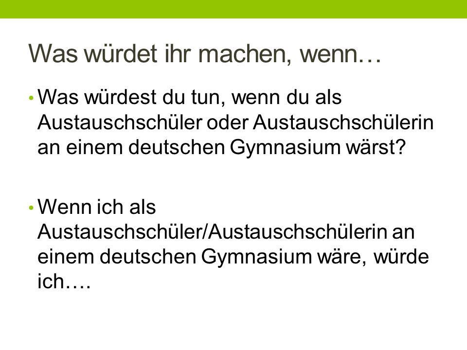 Was würdet ihr machen, wenn… Was würdest du tun, wenn du als Austauschschüler oder Austauschschülerin an einem deutschen Gymnasium wärst.