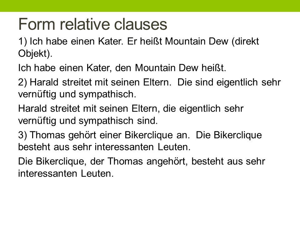 Form relative clauses 1) Ich habe einen Kater. Er heißt Mountain Dew (direkt Objekt).