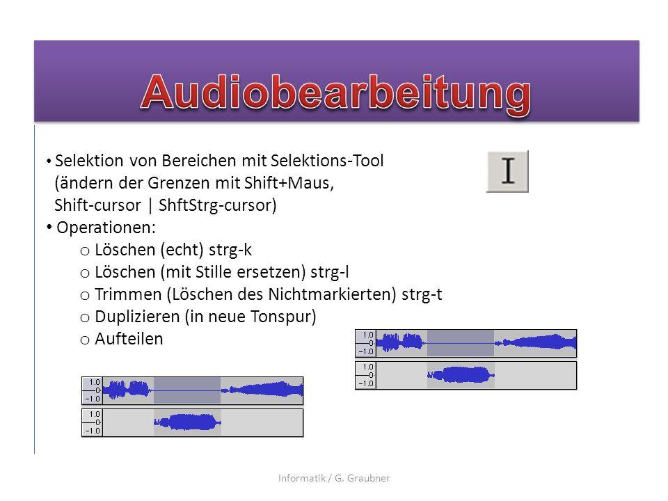 Selektion von Bereichen mit Selektions-Tool (ändern der Grenzen mit Shift+Maus, Shift-cursor | ShftStrg-cursor) Operationen: o Löschen (echt) strg-k o Löschen (mit Stille ersetzen) strg-l o Trimmen (Löschen des Nichtmarkierten) strg-t o Duplizieren (in neue Tonspur) o Aufteilen Informatik / G.