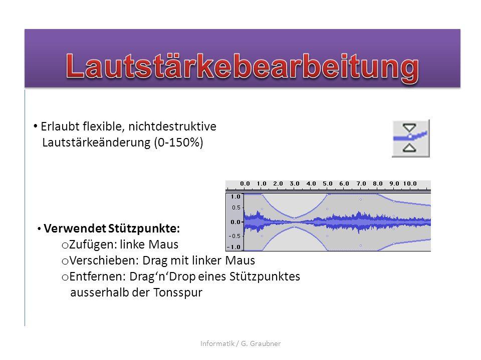 Erlaubt flexible, nichtdestruktive Lautstärkeänderung (0-150%) Verwendet Stützpunkte: o Zufügen: linke Maus o Verschieben: Drag mit linker Maus o Entfernen: DragnDrop eines Stützpunktes ausserhalb der Tonsspur Informatik / G.