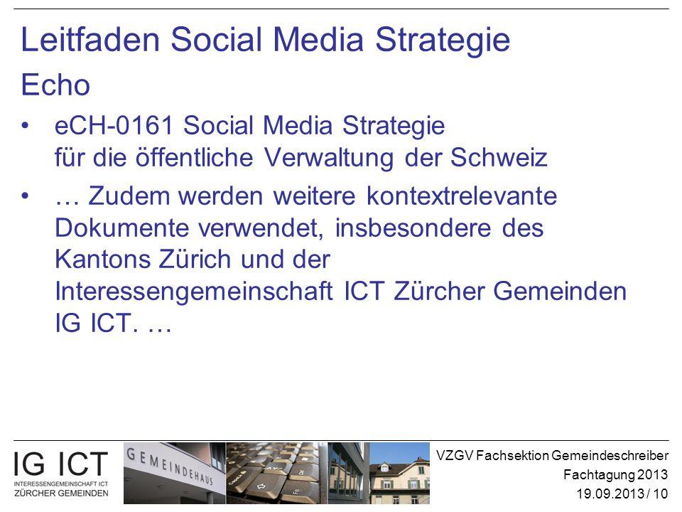 VZGV Fachsektion Gemeindeschreiber Fachtagung 2013 19.09.2013 / 10 Leitfaden Social Media Strategie Echo eCH-0161 Social Media Strategie für die öffentliche Verwaltung der Schweiz … Zudem werden weitere kontextrelevante Dokumente verwendet, insbesondere des Kantons Zürich und der Interessengemeinschaft ICT Zürcher Gemeinden IG ICT.