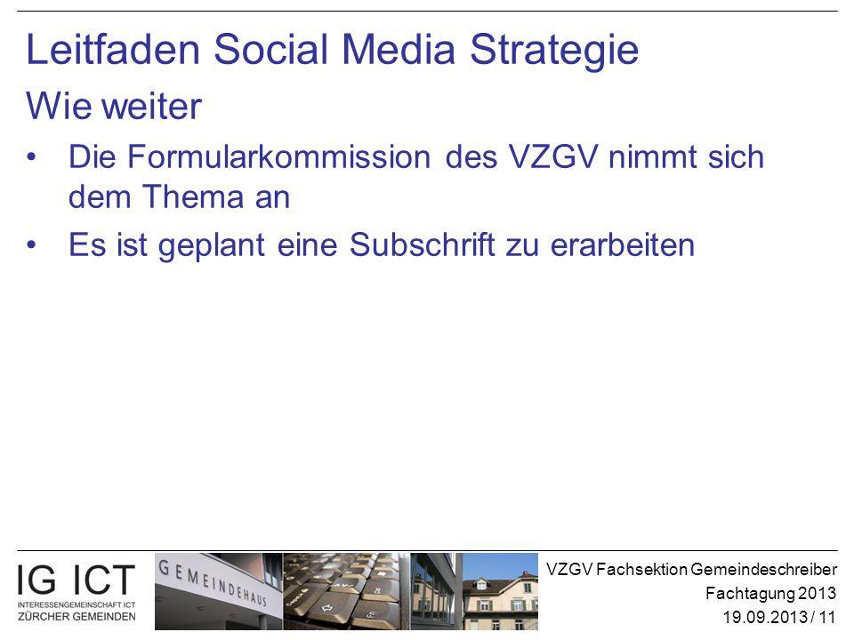 VZGV Fachsektion Gemeindeschreiber Fachtagung 2013 19.09.2013 / 11 Leitfaden Social Media Strategie Wie weiter Die Formularkommission des VZGV nimmt sich dem Thema an Es ist geplant eine Subschrift zu erarbeiten