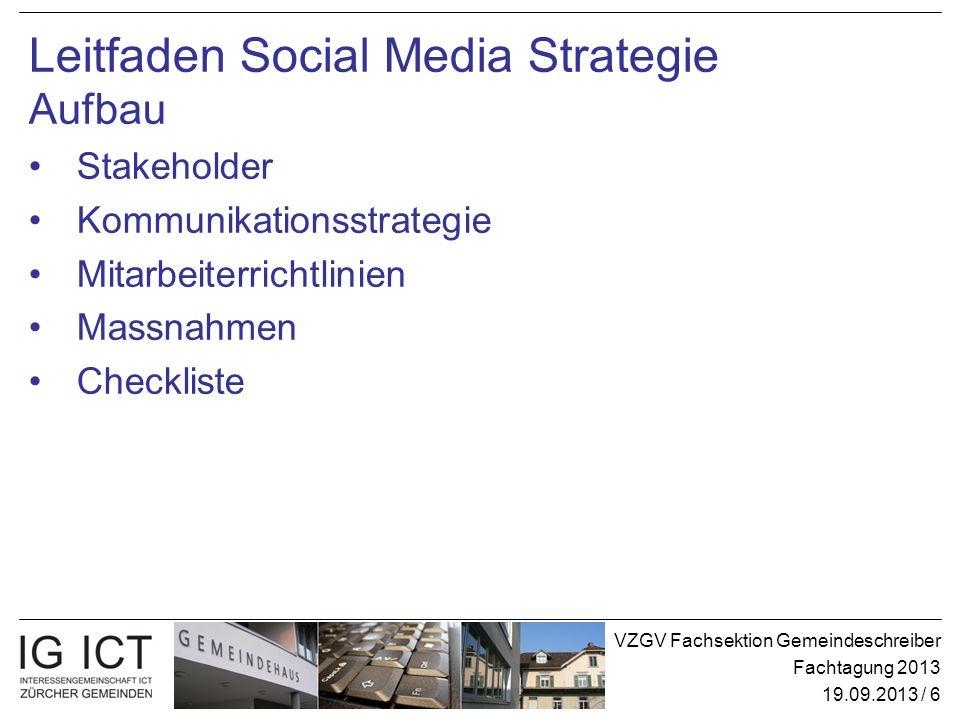 VZGV Fachsektion Gemeindeschreiber Fachtagung 2013 19.09.2013 / 6 Leitfaden Social Media Strategie Aufbau Stakeholder Kommunikationsstrategie Mitarbei