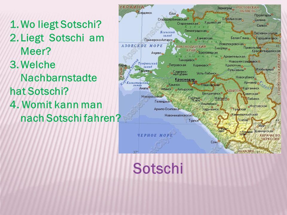 1.Wo liegt Sotschi? 2.Liegt Sotschi am Meer? 3.Welche Nachbarnstadte hat Sotschi? 4. Womit kann man nach Sotschi fahren? Sotschi