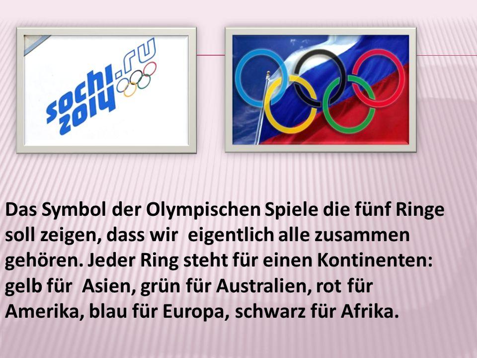 Das Symbol der Olympischen Spiele die fünf Ringe soll zeigen, dass wir eigentlich alle zusammen gehören. Jeder Ring steht für einen Kontinenten: gelb