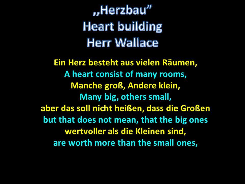 Ein Herz besteht aus vielen Räumen, A heart consist of many rooms, Manche groß, Andere klein, Many big, others small, aber das soll nicht heißen, dass die Großen but that does not mean, that the big ones wertvoller als die Kleinen sind, are worth more than the small ones,