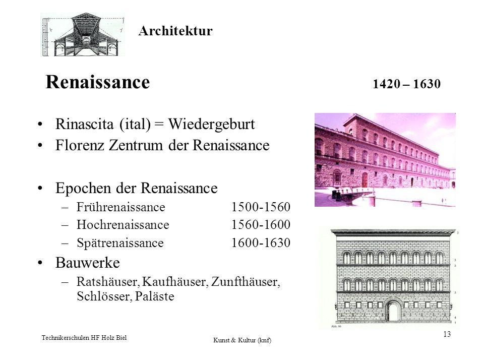 Architektur Technikerschulen HF Holz Biel Kunst & Kultur (knf) 13 Renaissance 1420 – 1630 Rinascita (ital) = Wiedergeburt Florenz Zentrum der Renaissa